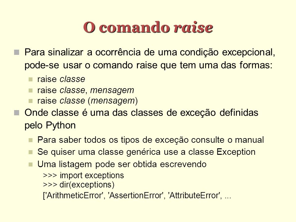 O comando raise Para sinalizar a ocorrência de uma condição excepcional, pode-se usar o comando raise que tem uma das formas: raise classe raise classe, mensagem raise classe (mensagem) Onde classe é uma das classes de exceção definidas pelo Python Para saber todos os tipos de exceção consulte o manual Se quiser uma classe genérica use a classe Exception Uma listagem pode ser obtida escrevendo >>> import exceptions >>> dir(exceptions) [ ArithmeticError , AssertionError , AttributeError ,...