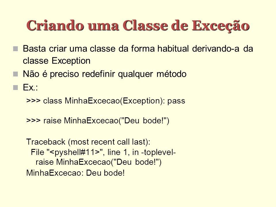 Criando uma Classe de Exceção Basta criar uma classe da forma habitual derivando-a da classe Exception Não é preciso redefinir qualquer método Ex.: >>> class MinhaExcecao(Exception): pass >>> raise MinhaExcecao( Deu bode! ) Traceback (most recent call last): File , line 1, in -toplevel- raise MinhaExcecao( Deu bode! ) MinhaExcecao: Deu bode!
