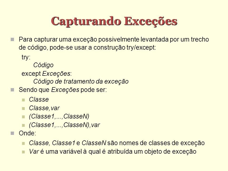 Capturando Exceções Para capturar uma exceção possivelmente levantada por um trecho de código, pode-se usar a construção try/except: try: Código except Exceções: Código de tratamento da exceção Sendo que Exceções pode ser: Classe Classe,var (Classe1,...,ClasseN) (Classe1,...,ClasseN),var Onde: Classe, Classe1 e ClasseN são nomes de classes de exceção Var é uma variável à qual é atribuída um objeto de exceção