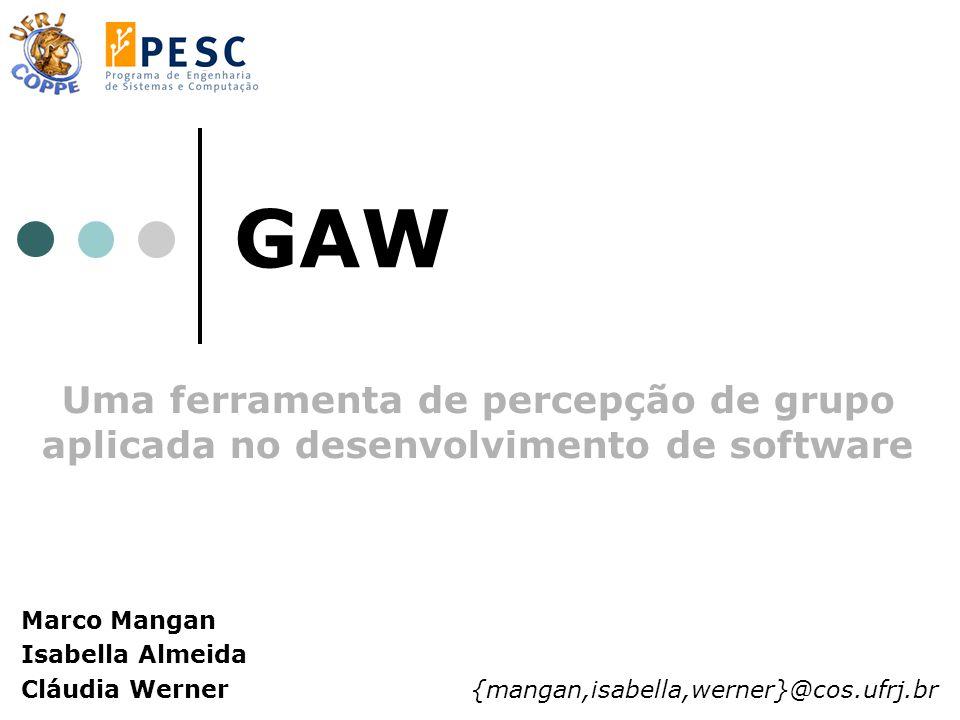 GAW Uma ferramenta de percepção de grupo aplicada no desenvolvimento de software Marco Mangan Isabella Almeida Cláudia Werner {mangan,isabella,werner}@cos.ufrj.br