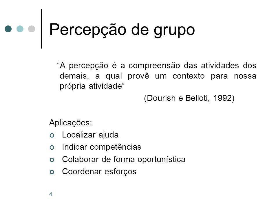 4 Percepção de grupo A percepção é a compreensão das atividades dos demais, a qual provê um contexto para nossa própria atividade (Dourish e Belloti, 1992) Aplicações: Localizar ajuda Indicar competências Colaborar de forma oportunística Coordenar esforços