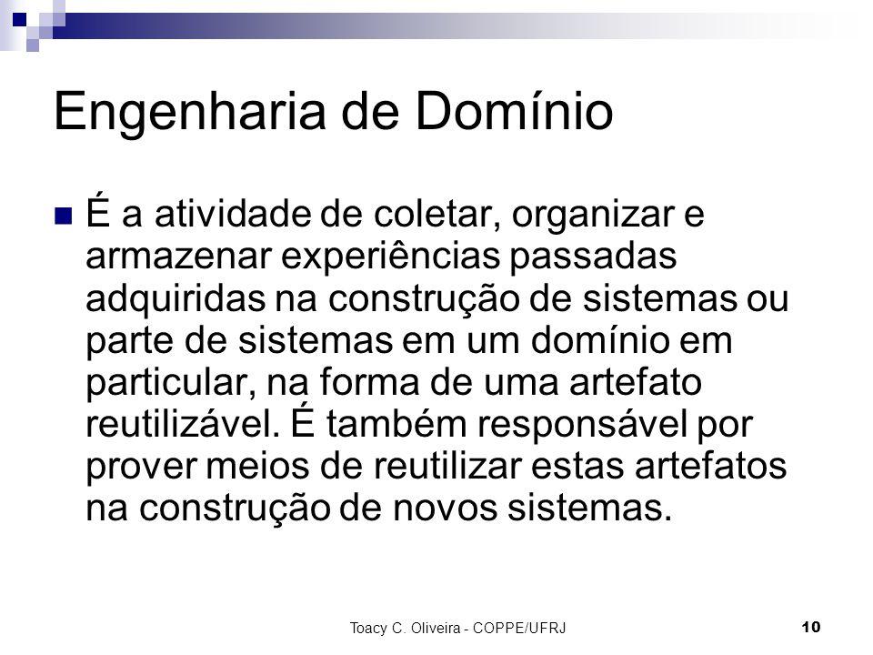 Toacy C. Oliveira - COPPE/UFRJ 10 Engenharia de Domínio É a atividade de coletar, organizar e armazenar experiências passadas adquiridas na construção
