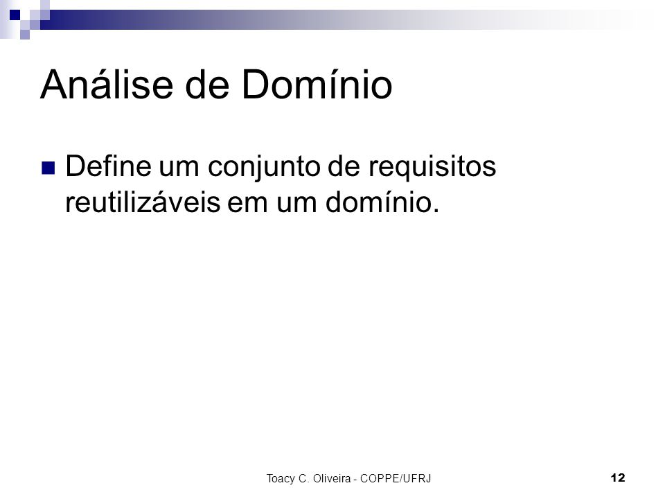 Toacy C. Oliveira - COPPE/UFRJ 12 Análise de Domínio Define um conjunto de requisitos reutilizáveis em um domínio.