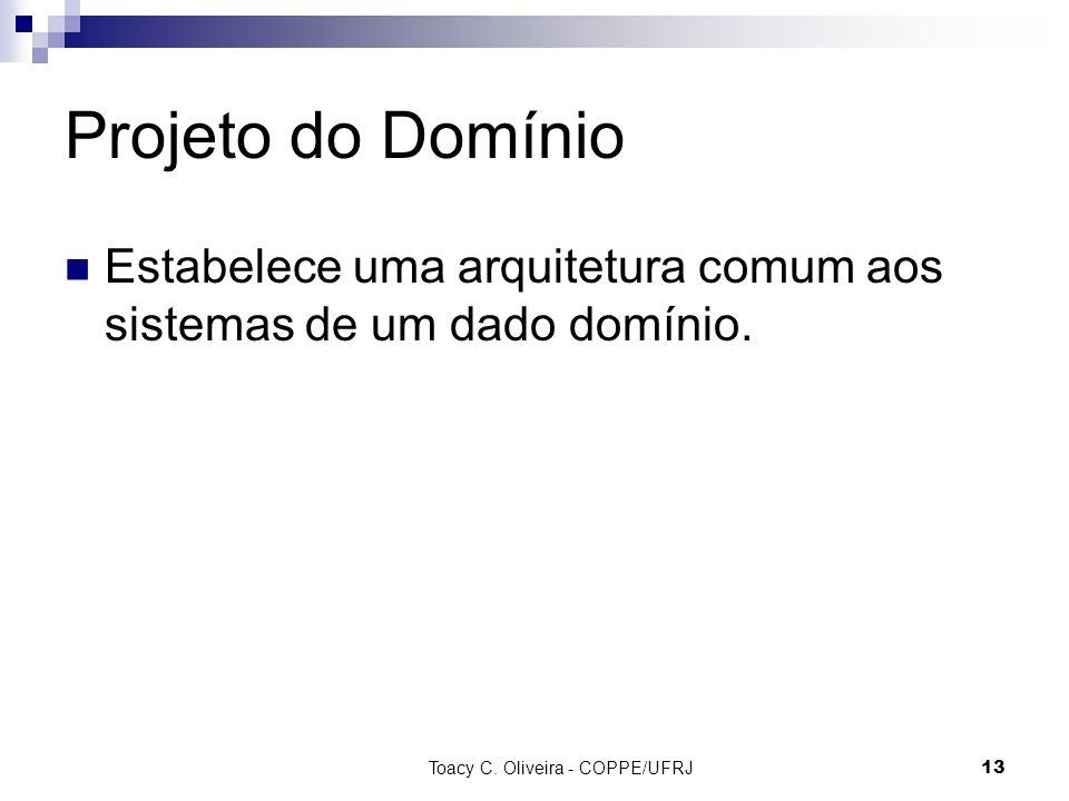 Toacy C. Oliveira - COPPE/UFRJ 13 Projeto do Domínio Estabelece uma arquitetura comum aos sistemas de um dado domínio.