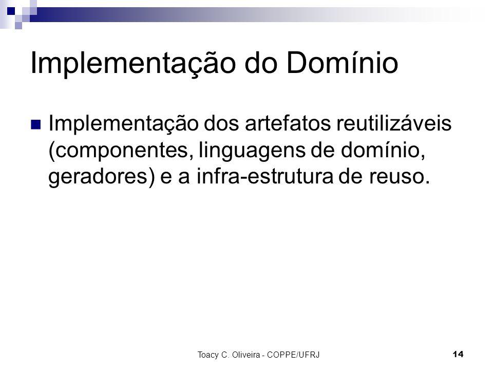 Toacy C. Oliveira - COPPE/UFRJ 14 Implementação do Domínio Implementação dos artefatos reutilizáveis (componentes, linguagens de domínio, geradores) e