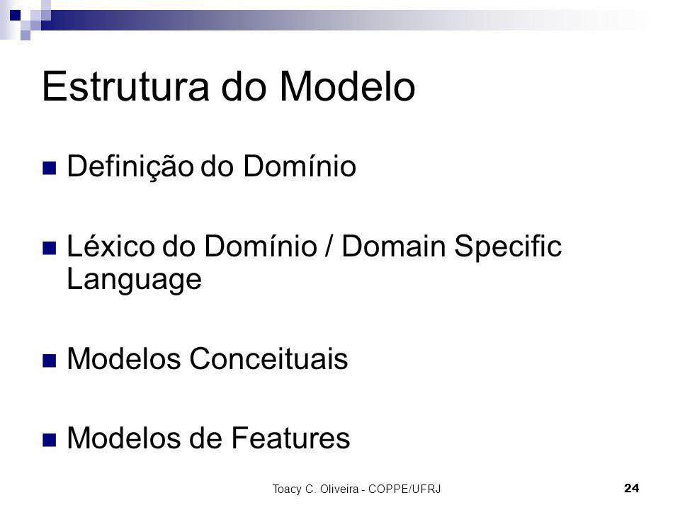Toacy C. Oliveira - COPPE/UFRJ 24 Estrutura do Modelo Definição do Domínio Léxico do Domínio / Domain Specific Language Modelos Conceituais Modelos de