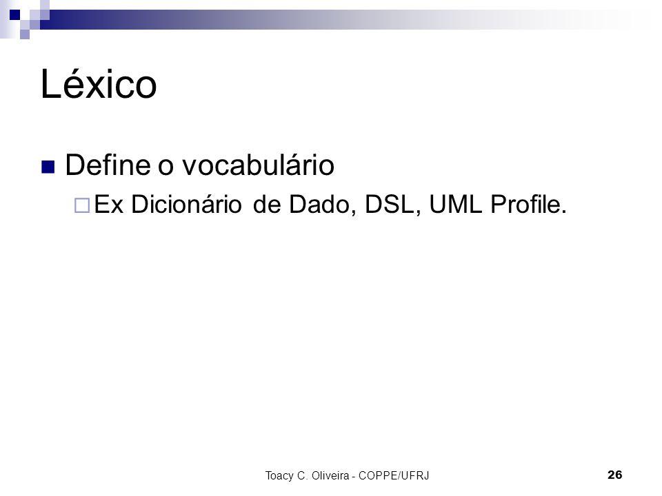 Toacy C. Oliveira - COPPE/UFRJ 26 Léxico Define o vocabulário Ex Dicionário de Dado, DSL, UML Profile.