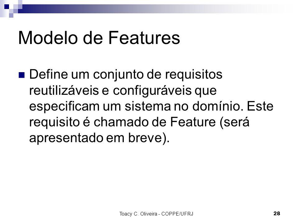 Toacy C. Oliveira - COPPE/UFRJ 28 Modelo de Features Define um conjunto de requisitos reutilizáveis e configuráveis que especificam um sistema no domí