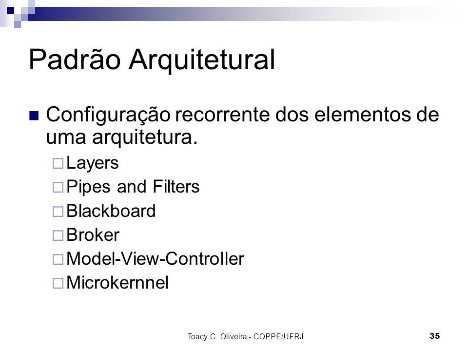 Toacy C. Oliveira - COPPE/UFRJ 35 Padrão Arquitetural Configuração recorrente dos elementos de uma arquitetura. Layers Pipes and Filters Blackboard Br