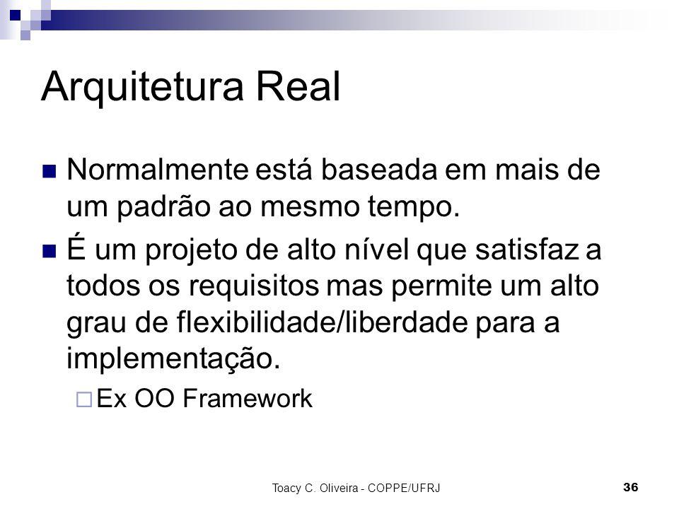 Toacy C. Oliveira - COPPE/UFRJ 36 Arquitetura Real Normalmente está baseada em mais de um padrão ao mesmo tempo. É um projeto de alto nível que satisf