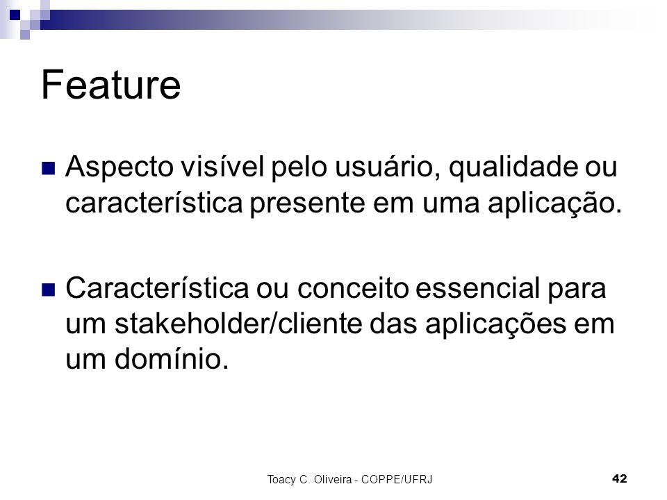 Toacy C. Oliveira - COPPE/UFRJ 42 Feature Aspecto visível pelo usuário, qualidade ou característica presente em uma aplicação. Característica ou conce