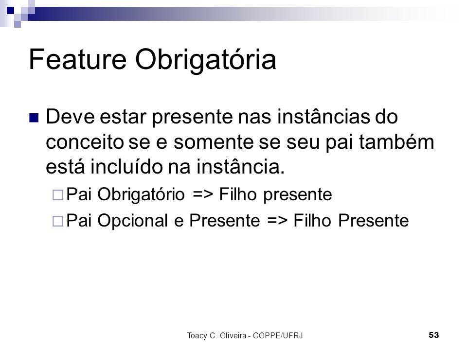 Toacy C. Oliveira - COPPE/UFRJ 53 Feature Obrigatória Deve estar presente nas instâncias do conceito se e somente se seu pai também está incluído na i