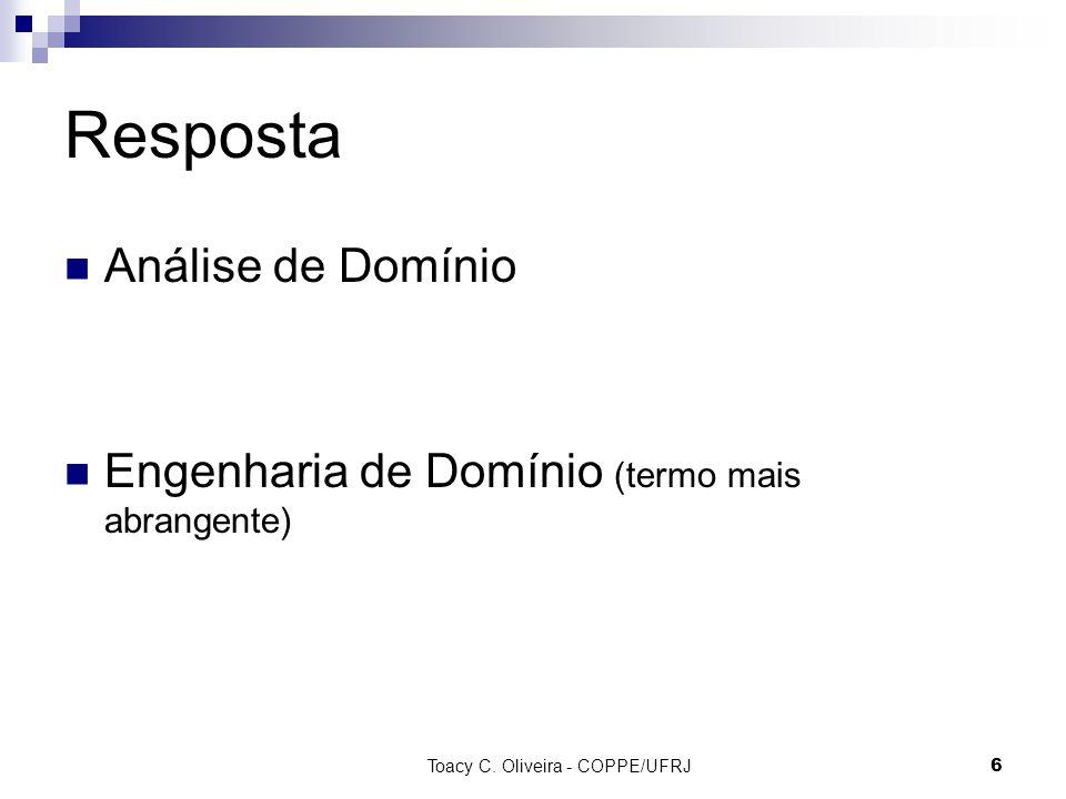 Toacy C. Oliveira - COPPE/UFRJ 6 Resposta Análise de Domínio Engenharia de Domínio (termo mais abrangente)