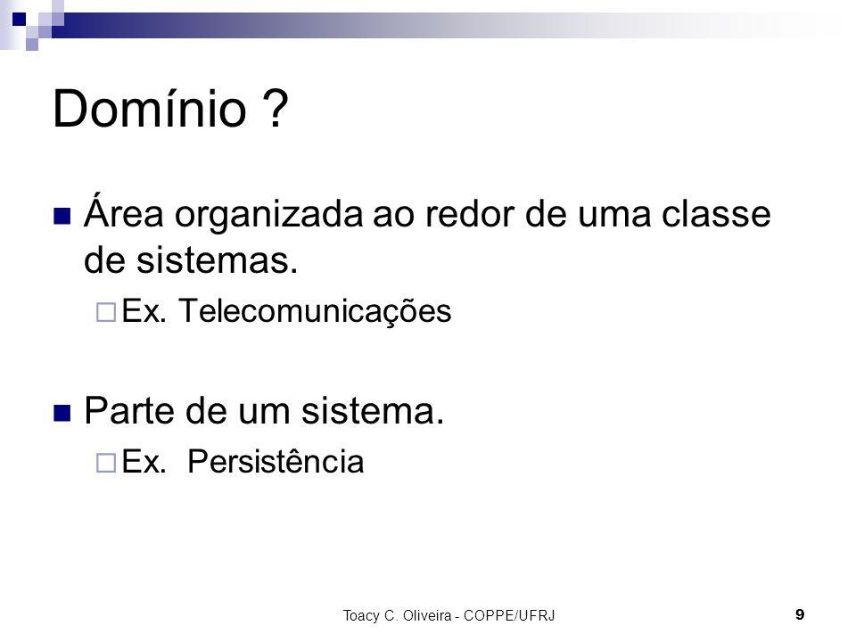 Toacy C. Oliveira - COPPE/UFRJ 9 Domínio ? Área organizada ao redor de uma classe de sistemas. Ex. Telecomunicações Parte de um sistema. Ex. Persistên