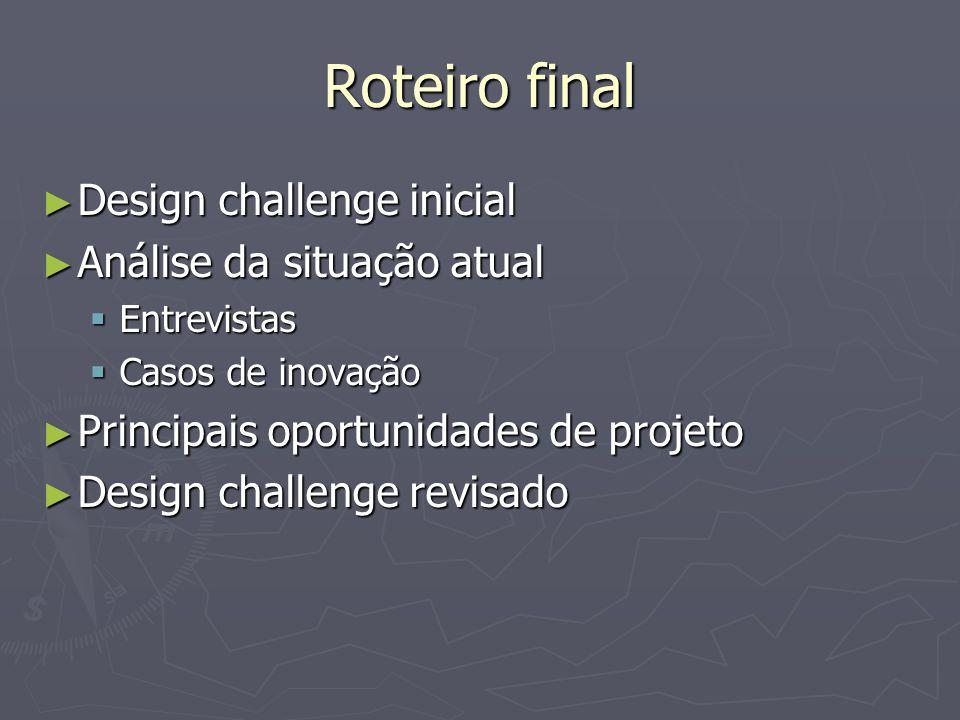 Roteiro final Design challenge inicial Design challenge inicial Análise da situação atual Análise da situação atual Entrevistas Entrevistas Casos de i