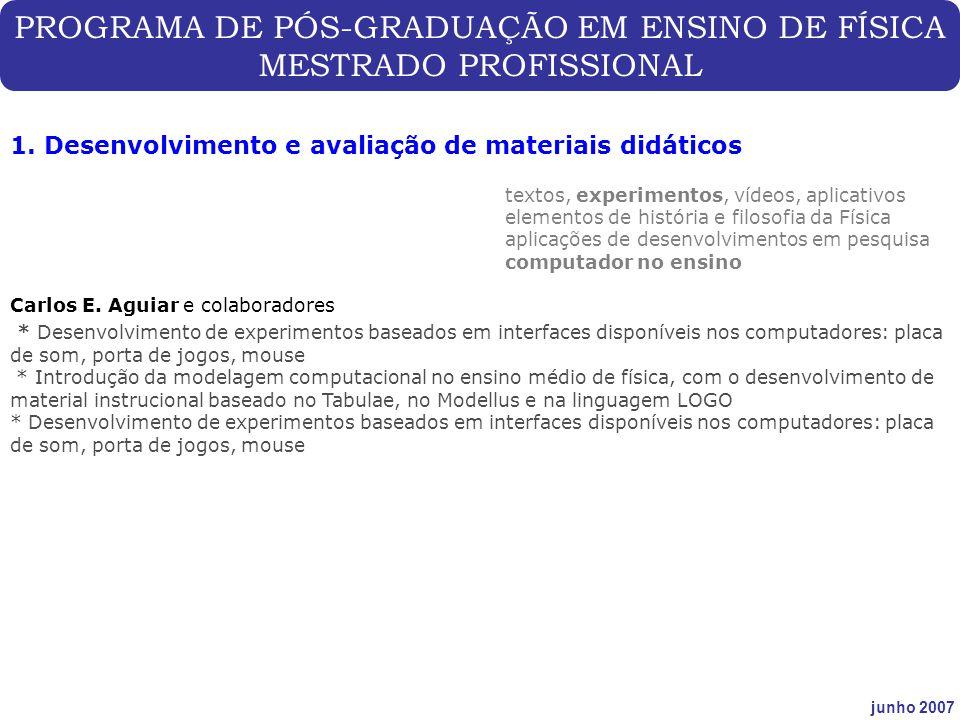 PROGRAMA DE PÓS-GRADUAÇÃO EM ENSINO DE FÍSICA MESTRADO PROFISSIONAL junho 2007 1. Desenvolvimento e avaliação de materiais didáticos Carlos E. Aguiar