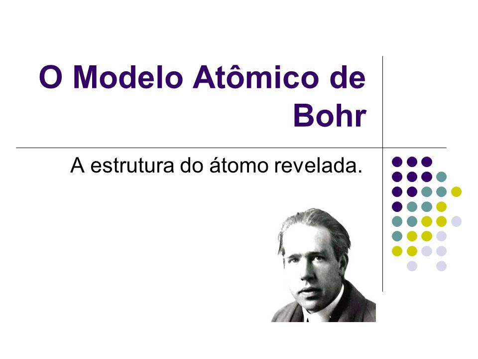 O Modelo Atômico de Bohr A estrutura do átomo revelada.