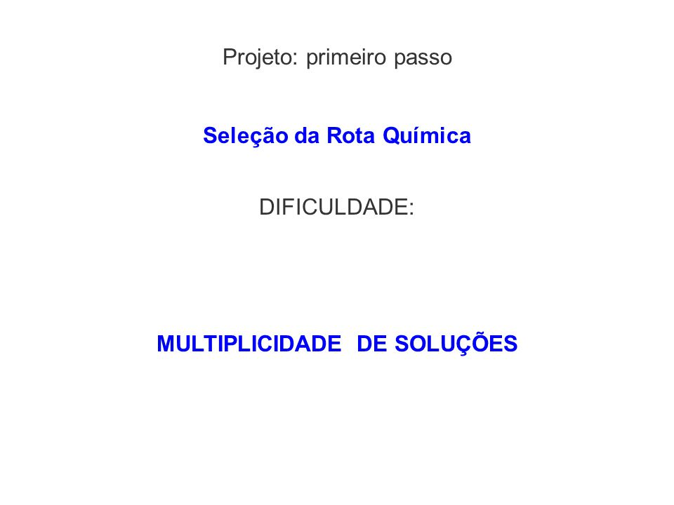 Projeto: primeiro passo DIFICULDADE: MULTIPLICIDADE DE SOLUÇÕES Seleção da Rota Química