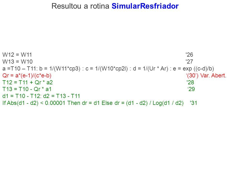 Resultou a rotina SimularResfriador W12 = W11 '26 W13 = W10 '27 a =T10 – T11: b = 1/(W11*cp3) : c = 1/(W10*cp2l) : d = 1/(Ur * Ar) : e = exp ((c-d)/b)