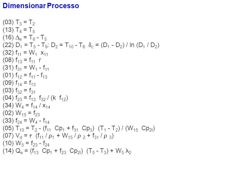 Dimensionar Processo (03) T 3 = T 2 (13) T 4 = T 5 (16) e = T 6 - T 5 (22) D 1 = T 5 - T 9 : D 2 = T 10 - T 8 : c = (D 1 - D 2 ) / ln (D 1 / D 2 ) (32