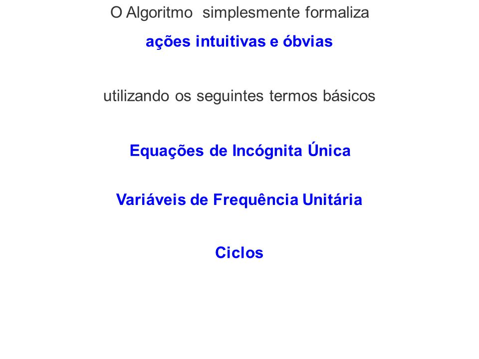 O Algoritmo simplesmente formaliza ações intuitivas e óbvias utilizando os seguintes termos básicos Equações de Incógnita Única Variáveis de Frequênci