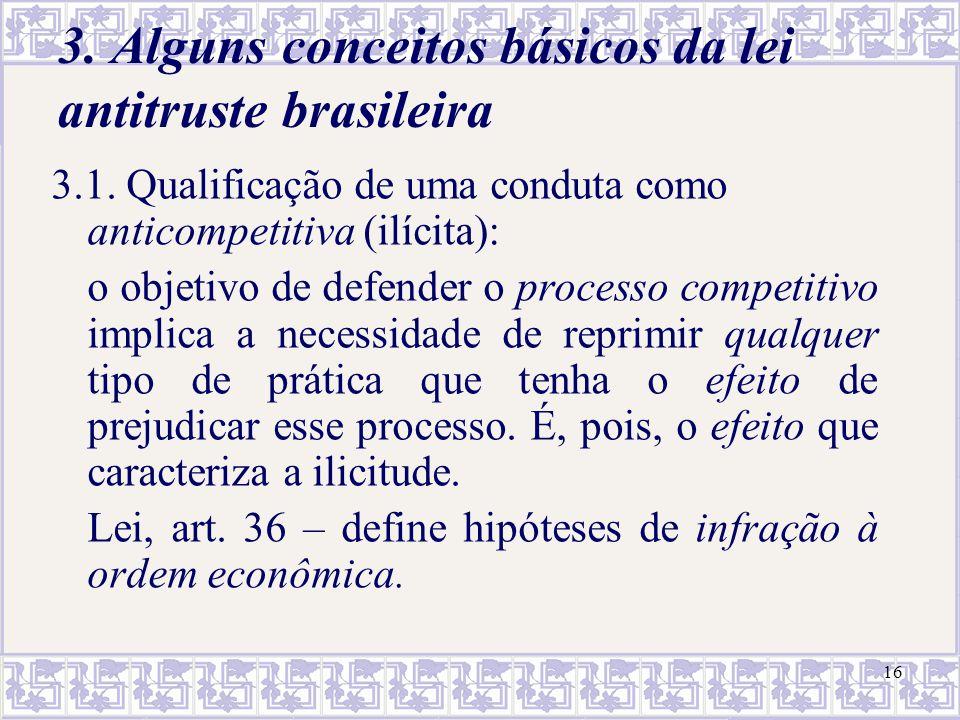 16 3. Alguns conceitos básicos da lei antitruste brasileira 3.1. Qualificação de uma conduta como anticompetitiva (ilícita): o objetivo de defender o