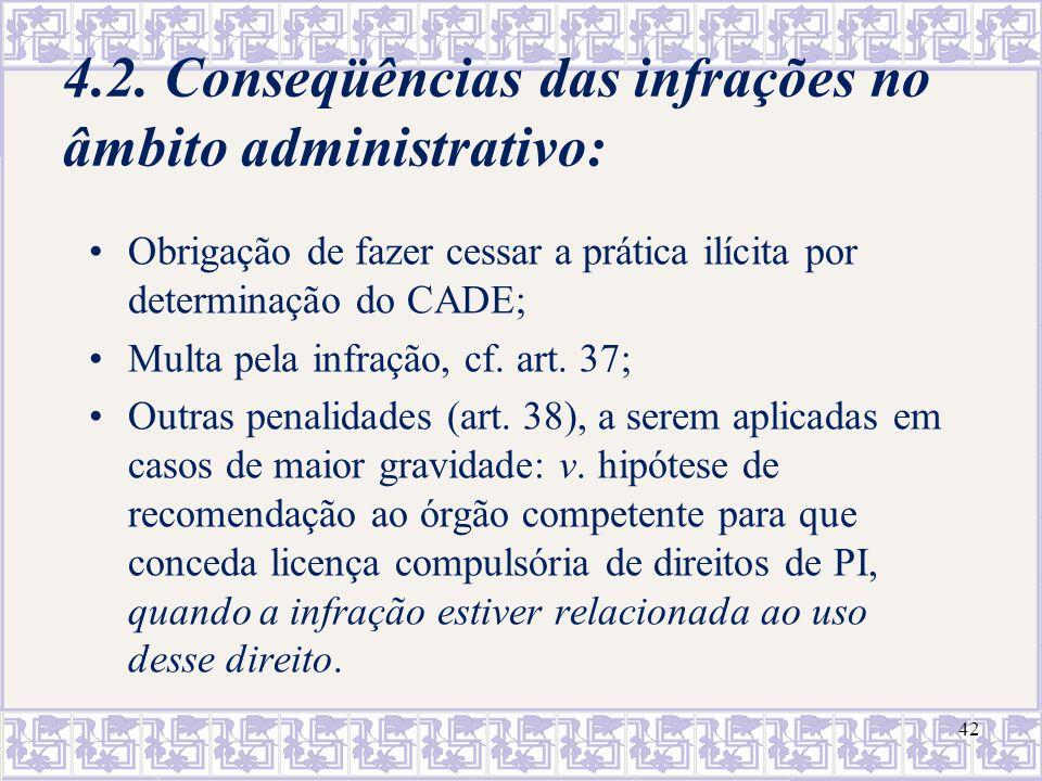 42 4.2. Conseqüências das infrações no âmbito administrativo: Obrigação de fazer cessar a prática ilícita por determinação do CADE; Multa pela infraçã