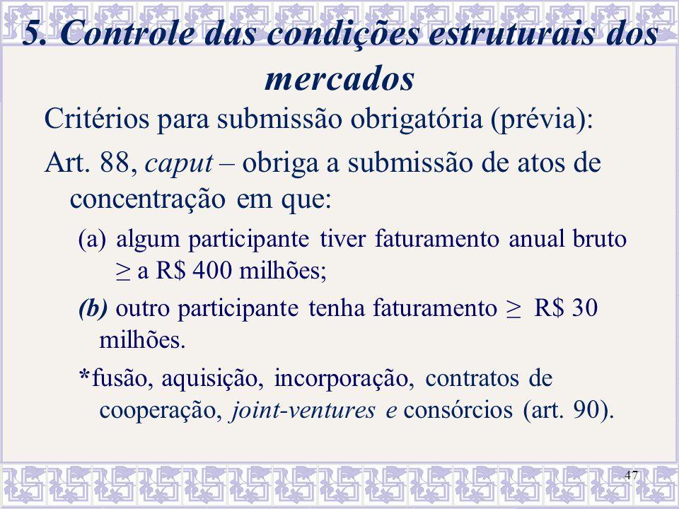 47 5. Controle das condições estruturais dos mercados Critérios para submissão obrigatória (prévia): Art. 88, caput – obriga a submissão de atos de co