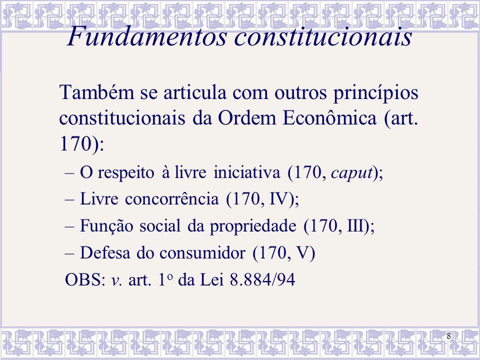 8 Fundamentos constitucionais Também se articula com outros princípios constitucionais da Ordem Econômica (art. 170): –O respeito à livre iniciativa (