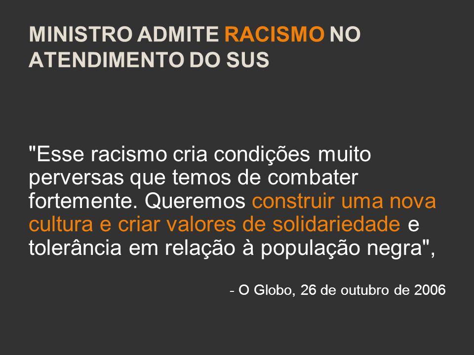 MINISTRO ADMITE RACISMO NO ATENDIMENTO DO SUS Esse racismo cria condições muito perversas que temos de combater fortemente.