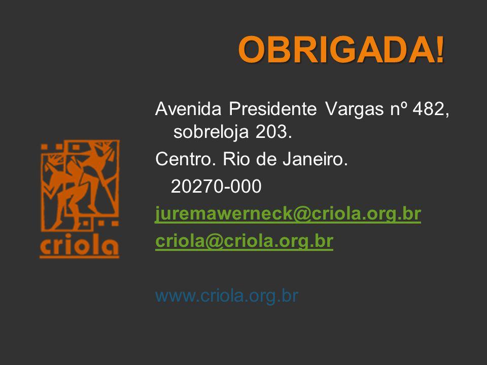 OBRIGADA! Avenida Presidente Vargas nº 482, sobreloja 203. Centro. Rio de Janeiro. 20270-000 juremawerneck@criola.org.br criola@criola.org.br www.crio