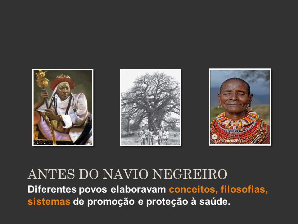 Diferentes povos elaboravam conceitos, filosofias, sistemas de promoção e proteção à saúde. ANTES DO NAVIO NEGREIRO