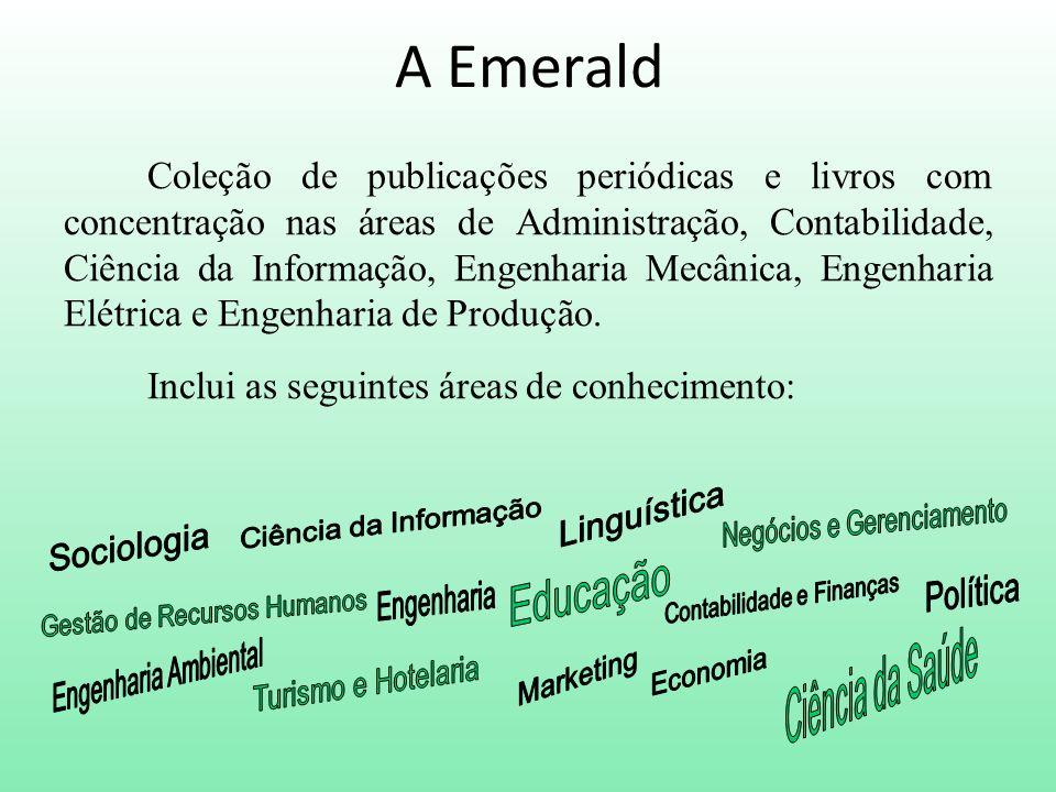 A Emerald Coleção de publicações periódicas e livros com concentração nas áreas de Administração, Contabilidade, Ciência da Informação, Engenharia Mecânica, Engenharia Elétrica e Engenharia de Produção.