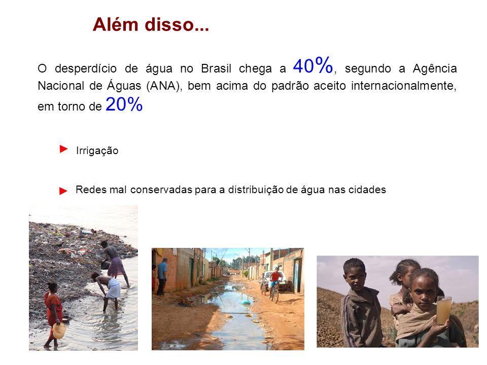 Além disso... O desperdício de água no Brasil chega a 40 %, segundo a Agência Nacional de Águas (ANA), bem acima do padrão aceito internacionalmente,
