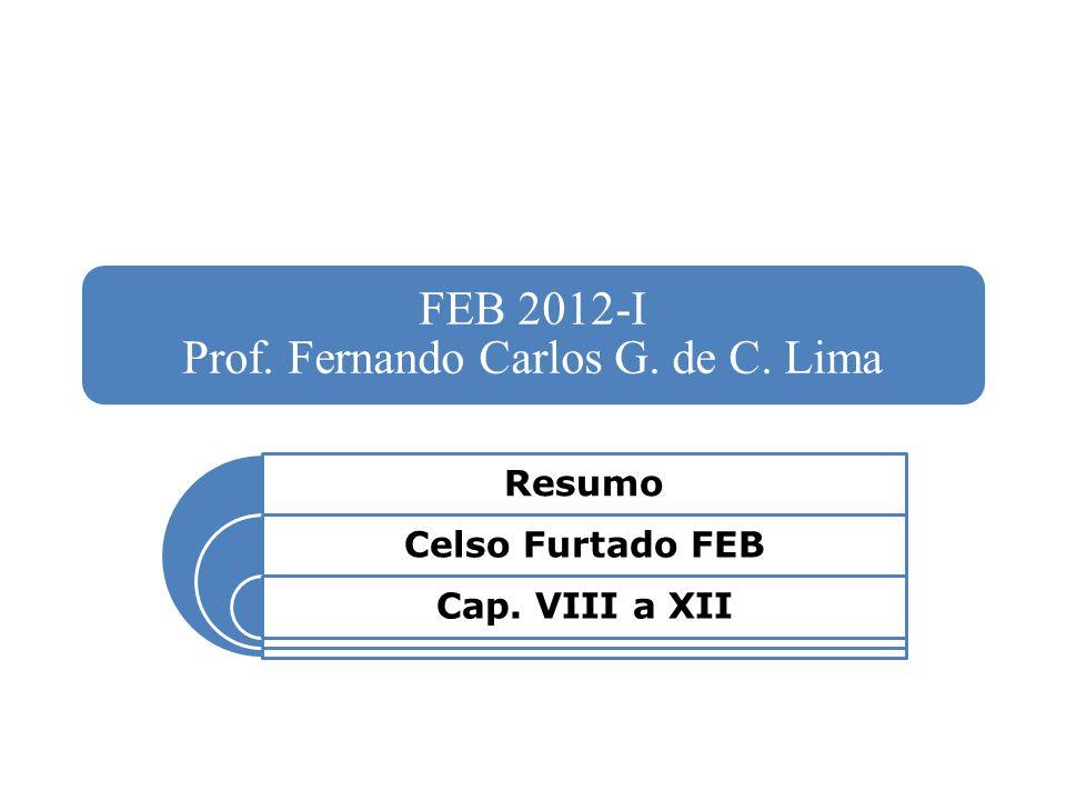 FEB 2012-I Prof. Fernando Carlos G. de C. Lima Resumo Celso Furtado FEB Cap. VIII a XII