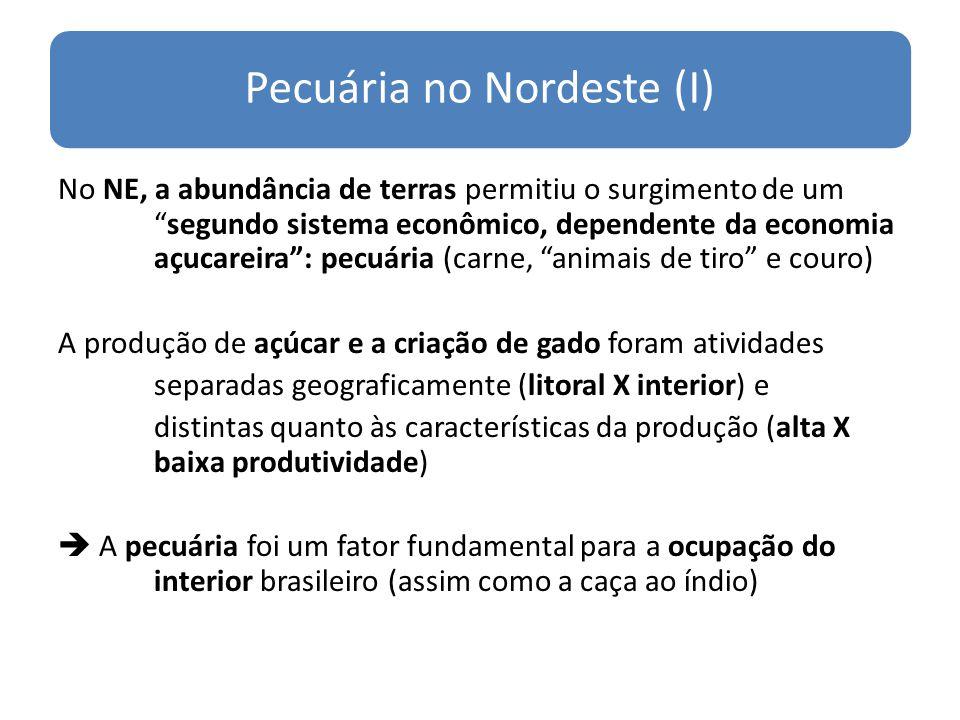 Pecuária no Nordeste (I) No NE, a abundância de terras permitiu o surgimento de umsegundo sistema econômico, dependente da economia açucareira: pecuár