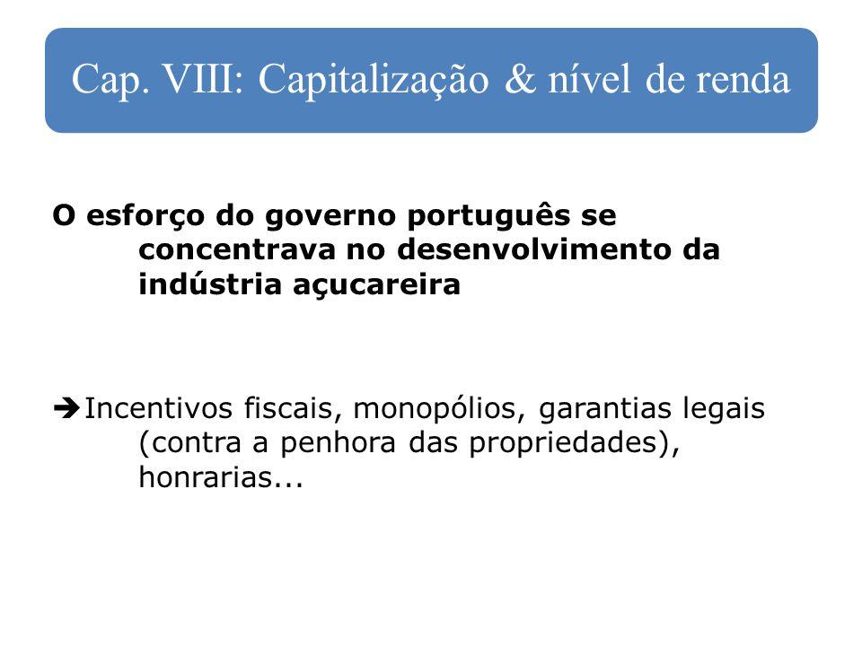 Cap. VIII: Capitalização & nível de renda O esforço do governo português se concentrava no desenvolvimento da indústria açucareira Incentivos fiscais,