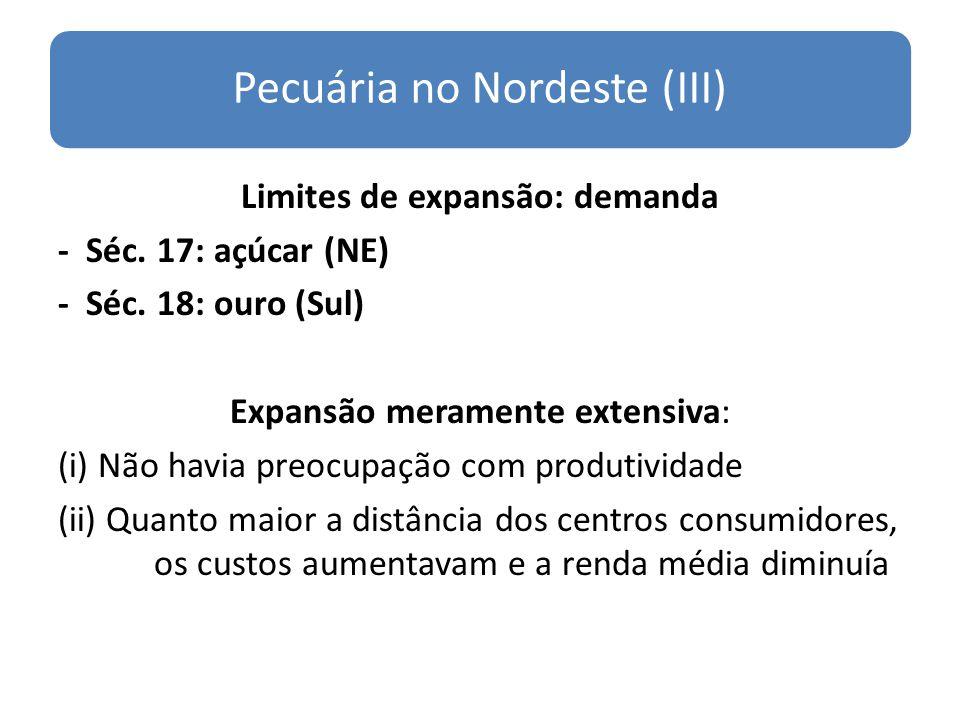 Pecuária no Nordeste (III) Limites de expansão: demanda - Séc. 17: açúcar (NE) - Séc. 18: ouro (Sul) Expansão meramente extensiva: (i) Não havia preoc