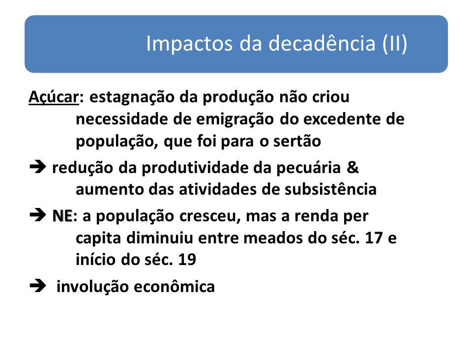 Impactos da decadência (II) Açúcar: estagnação da produção não criou necessidade de emigração do excedente de população, que foi para o sertão redução