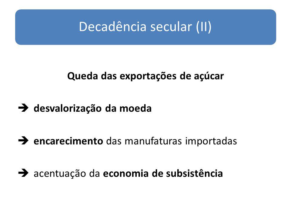 Decadência secular (II) Queda das exportações de açúcar desvalorização da moeda encarecimento das manufaturas importadas acentuação da economia de sub