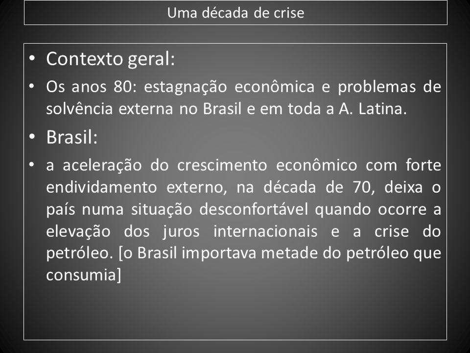 Uma década de crise Contexto geral: Os anos 80: estagnação econômica e problemas de solvência externa no Brasil e em toda a A. Latina. Brasil: a acele