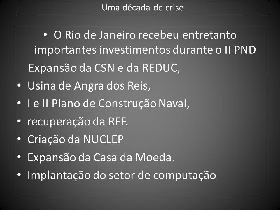 Uma década de crise O Rio de Janeiro recebeu entretanto importantes investimentos durante o II PND Expansão da CSN e da REDUC, Usina de Angra dos Reis