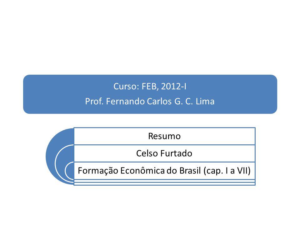 Curso: FEB, 2012-I Prof. Fernando Carlos G. C. Lima Resumo Celso Furtado Formação Econômica do Brasil (cap. I a VII)