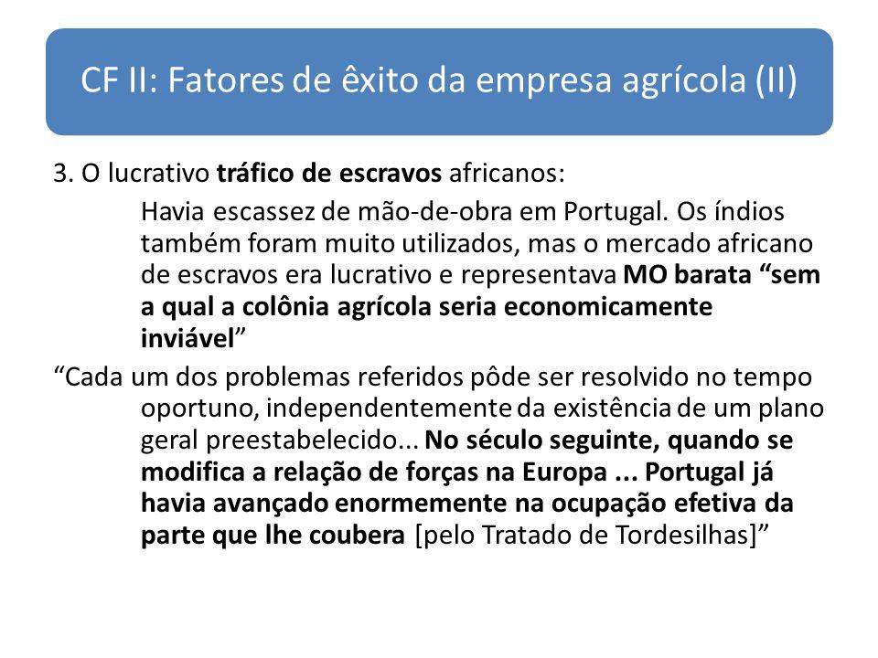 CF II: Fatores de êxito da empresa agrícola (II) 3. O lucrativo tráfico de escravos africanos: Havia escassez de mão-de-obra em Portugal. Os índios ta