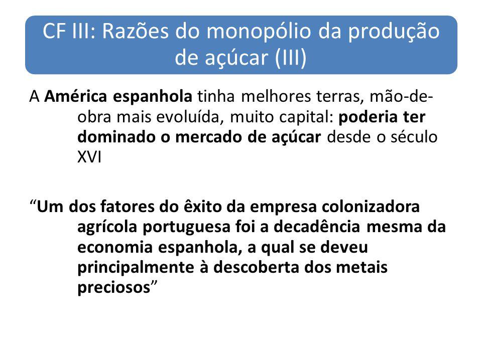 CF III: Razões do monopólio da produção de açúcar (III) A América espanhola tinha melhores terras, mão-de- obra mais evoluída, muito capital: poderia