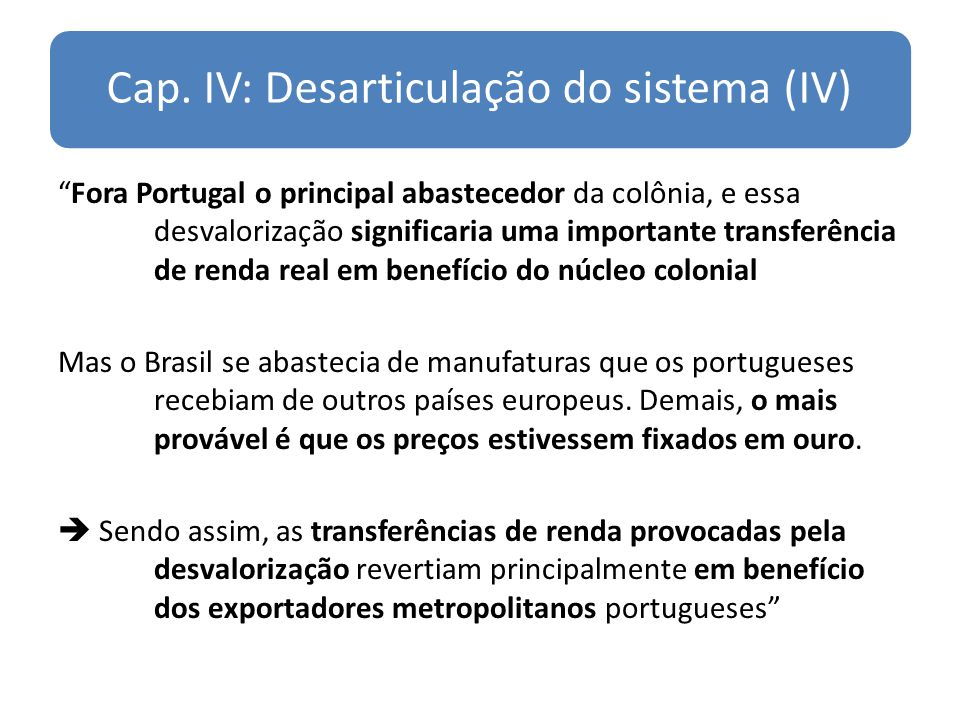 Cap. IV: Desarticulação do sistema (IV) Fora Portugal o principal abastecedor da colônia, e essa desvalorização significaria uma importante transferên