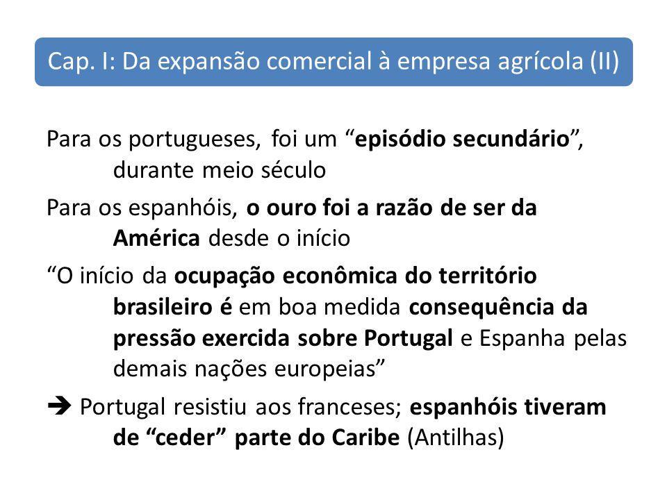 Cap. I: Da expansão comercial à empresa agrícola (II) Para os portugueses, foi um episódio secundário, durante meio século Para os espanhóis, o ouro f