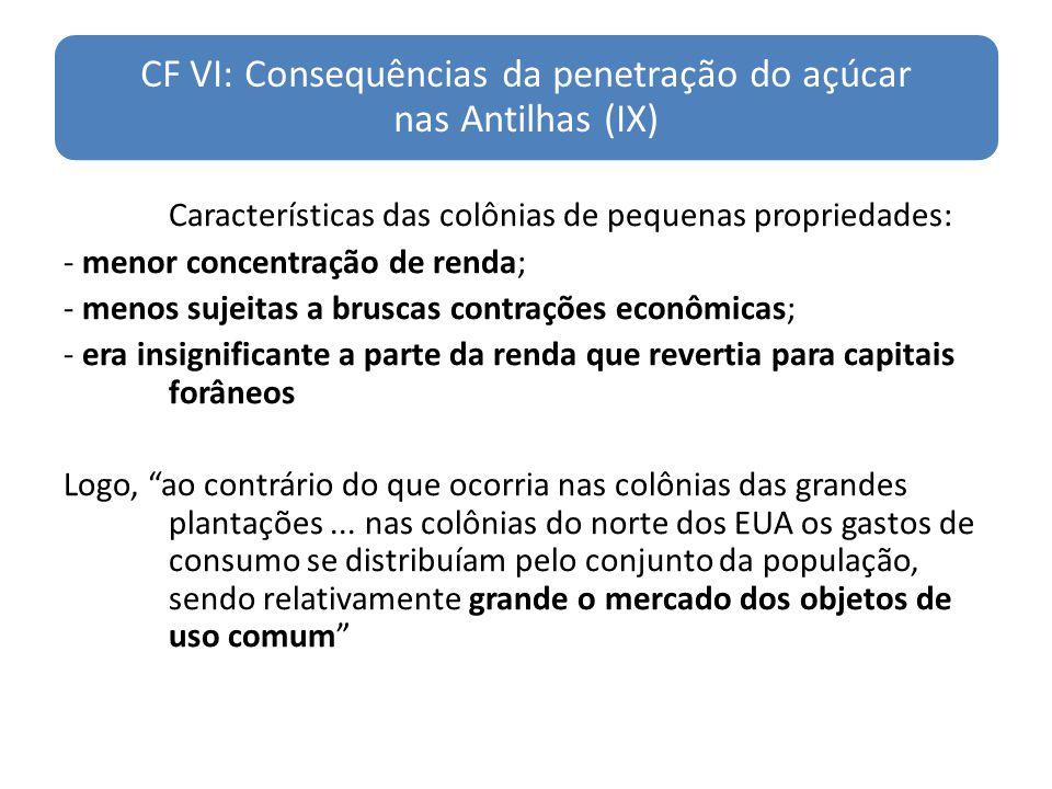 CF VI: Consequências da penetração do açúcar nas Antilhas (IX) Características das colônias de pequenas propriedades: - menor concentração de renda; -