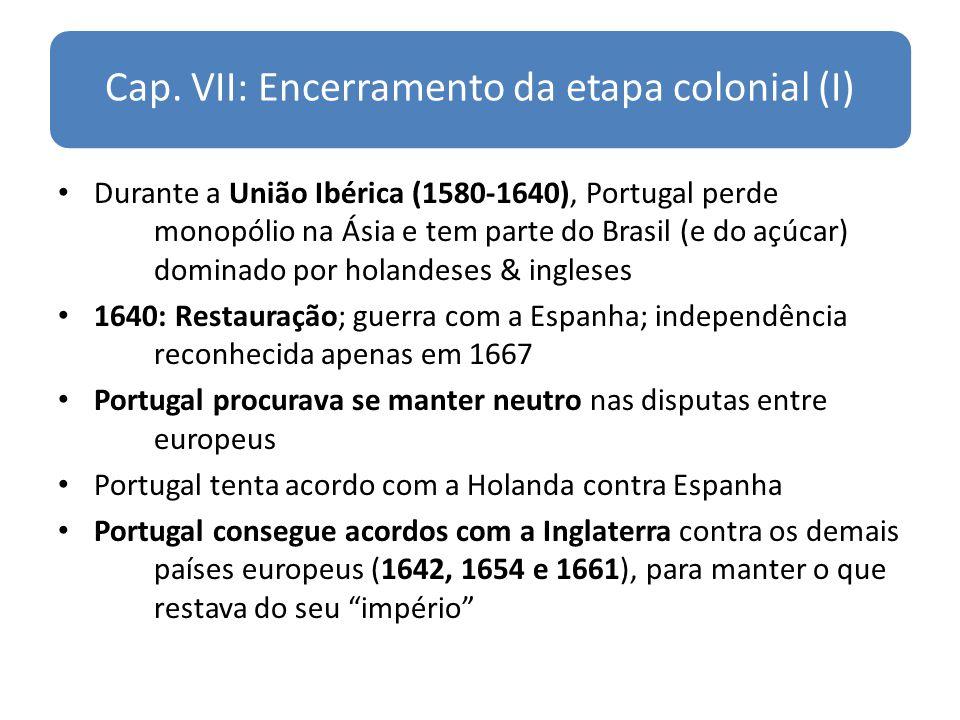 Cap. VII: Encerramento da etapa colonial (I) Durante a União Ibérica (1580-1640), Portugal perde monopólio na Ásia e tem parte do Brasil (e do açúcar)