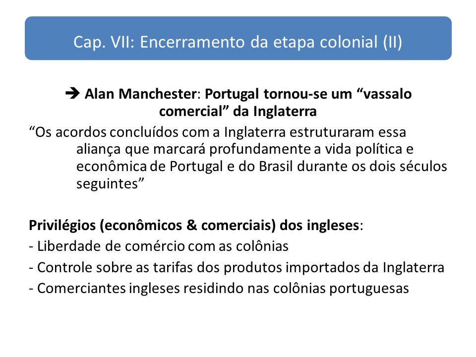 Cap. VII: Encerramento da etapa colonial (II) Alan Manchester: Portugal tornou-se um vassalo comercial da Inglaterra Os acordos concluídos com a Ingla